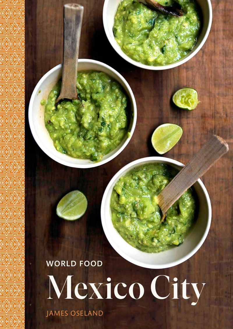 """""""World Food: Mexico City: Heritage Recipes for Classic Home Cooking by"""" James Oseland. Courtesy of Ten Speed Press/James Roper © 2020"""